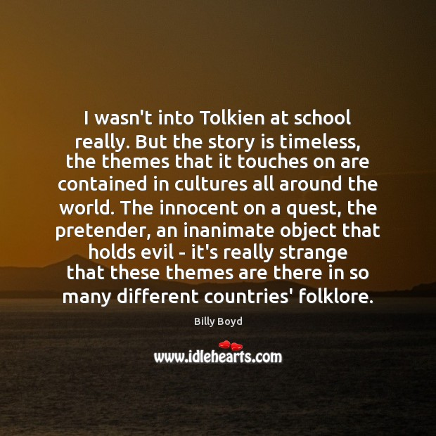 I wasn't into Tolkien at school really. But the story is timeless, Image