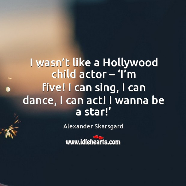 Image, I wasn't like a hollywood child actor – 'i'm five! I can sing, I can dance, I can act! I wanna be a star!'
