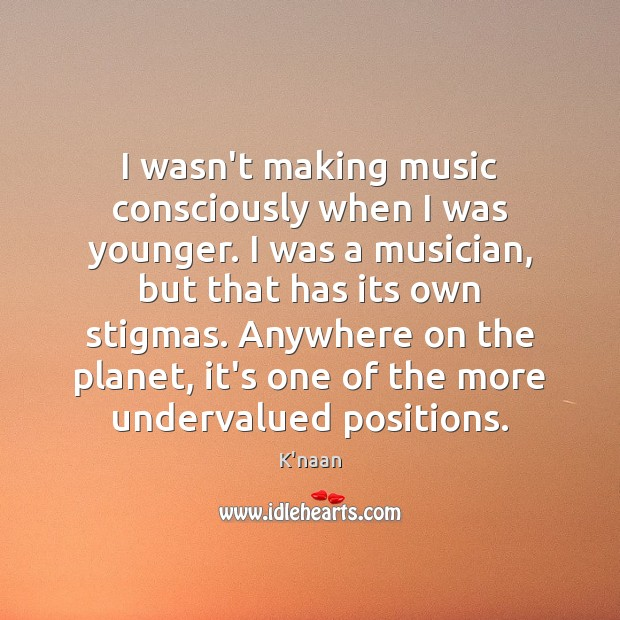 I wasn't making music consciously when I was younger. I was a K'naan Picture Quote