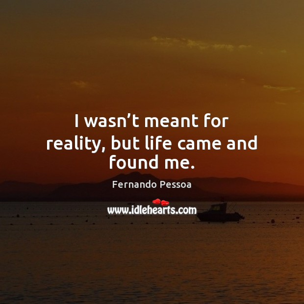 I wasn't meant for reality, but life came and found me. Fernando Pessoa Picture Quote