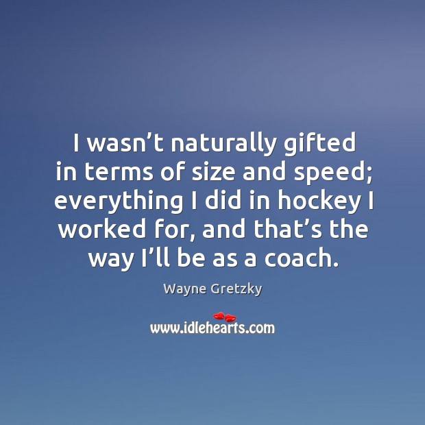 I wasn't naturally gifted in terms of size and speed; everything I did in hockey Wayne Gretzky Picture Quote