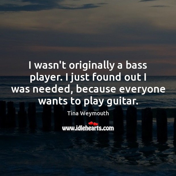 Image, I wasn't originally a bass player. I just found out I was