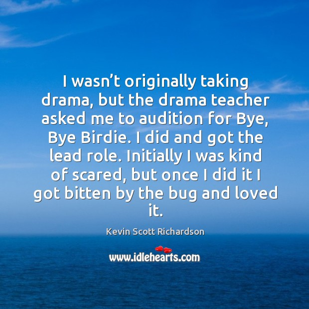 I wasn't originally taking drama, but the drama teacher asked me to audition for bye, bye birdie. Kevin Scott Richardson Picture Quote