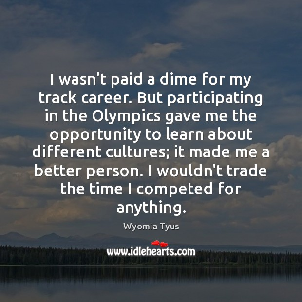 Image, I wasn't paid a dime for my track career. But participating in