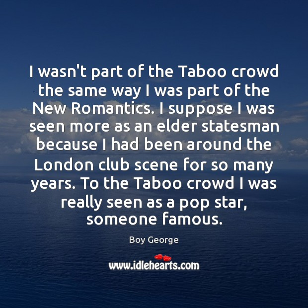 I wasn't part of the Taboo crowd the same way I was Boy George Picture Quote