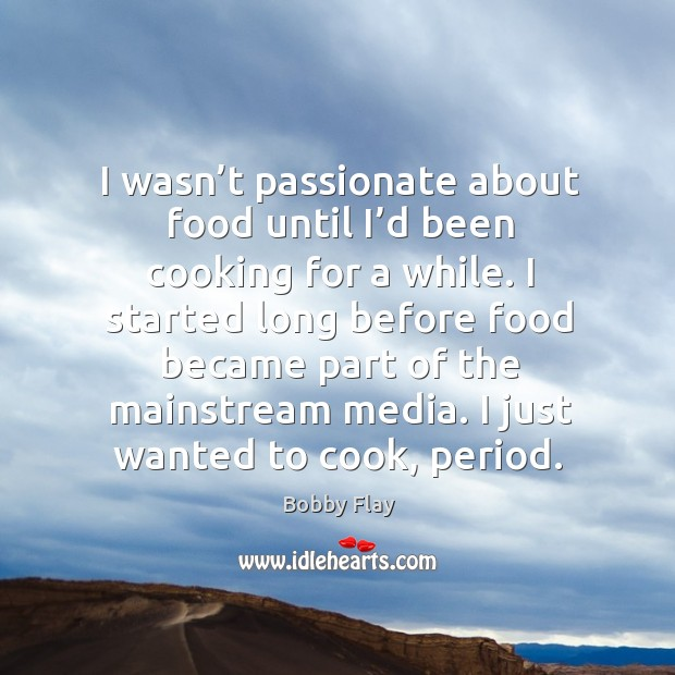 I wasn't passionate about food until I'd been cooking for a while. Bobby Flay Picture Quote