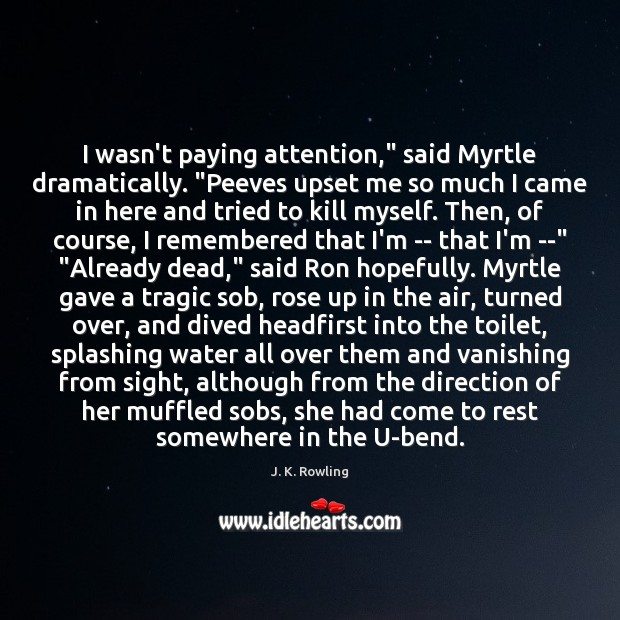 """I wasn't paying attention,"""" said Myrtle dramatically. """"Peeves upset me so much Image"""