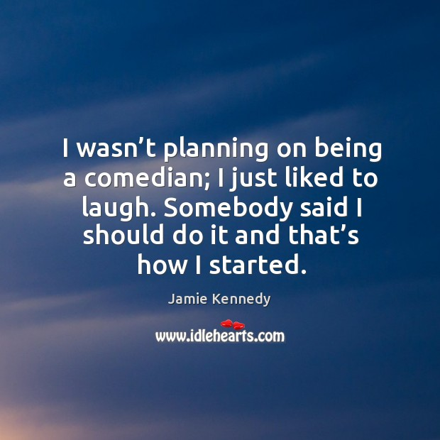 I wasn't planning on being a comedian; I just liked to laugh. Somebody said I should do it and that's how I started. Image