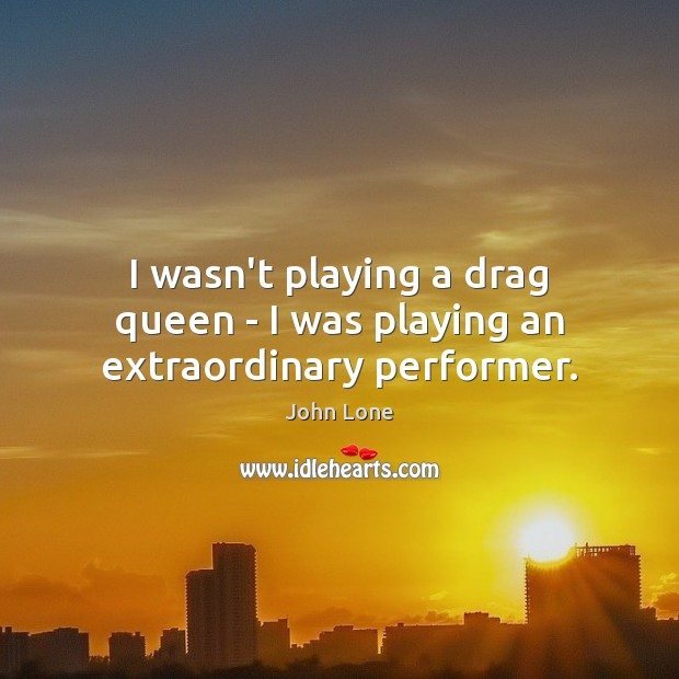 Image, I wasn't playing a drag queen – I was playing an extraordinary performer.