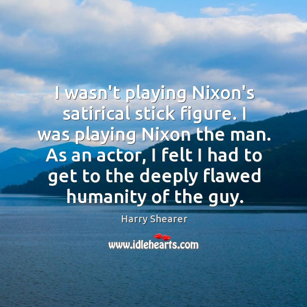 I wasn't playing Nixon's satirical stick figure. I was playing Nixon the Harry Shearer Picture Quote