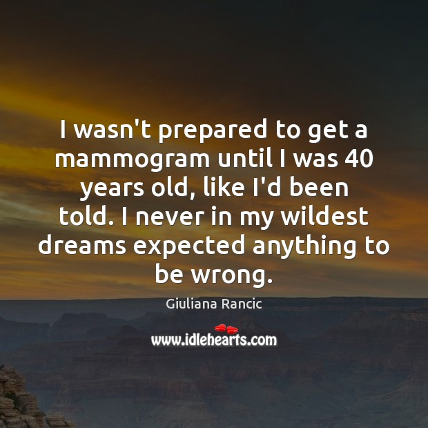 I wasn't prepared to get a mammogram until I was 40 years old, Giuliana Rancic Picture Quote