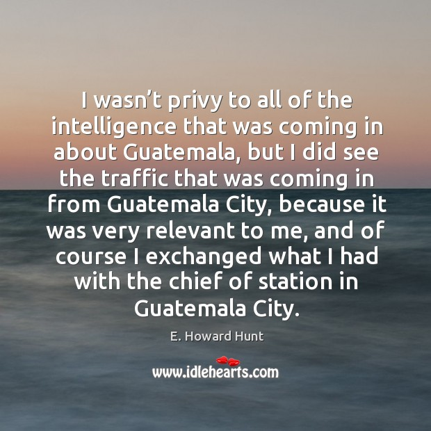 I wasn't privy to all of the intelligence that was coming in about guatemala, but I did see Image
