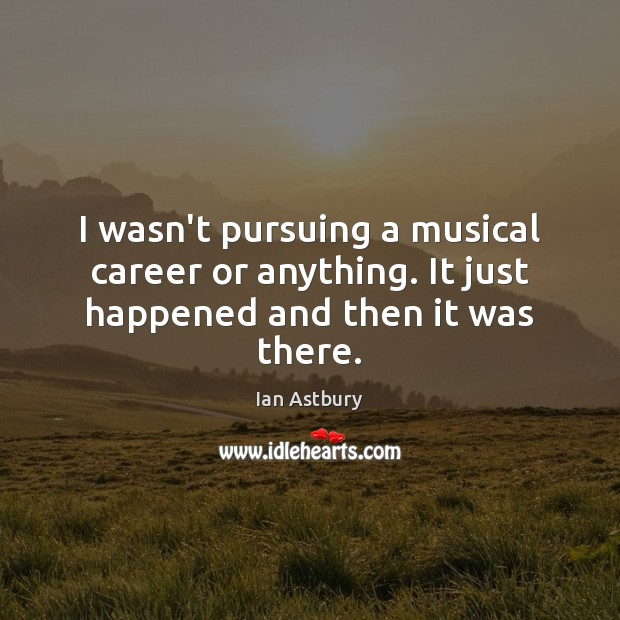 I wasn't pursuing a musical career or anything. It just happened and then it was there. Image