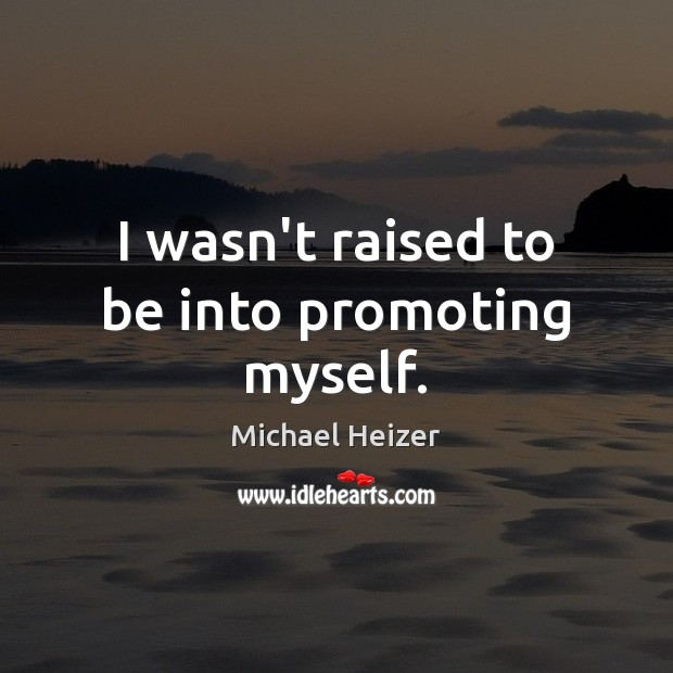 I wasn't raised to be into promoting myself. Image