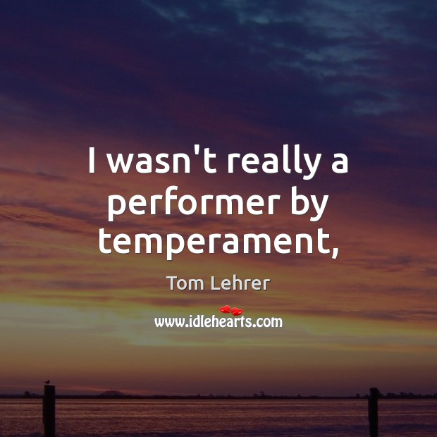 I wasn't really a performer by temperament, Tom Lehrer Picture Quote