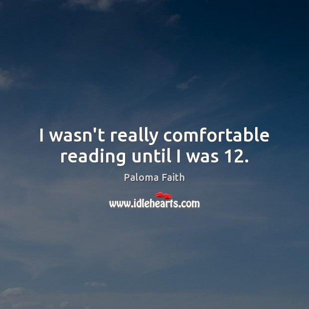 I wasn't really comfortable reading until I was 12. Paloma Faith Picture Quote