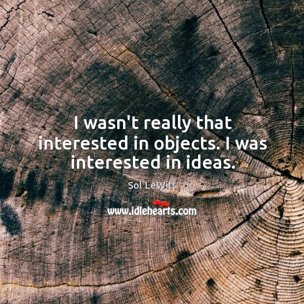 I wasn't really that interested in objects. I was interested in ideas. Image