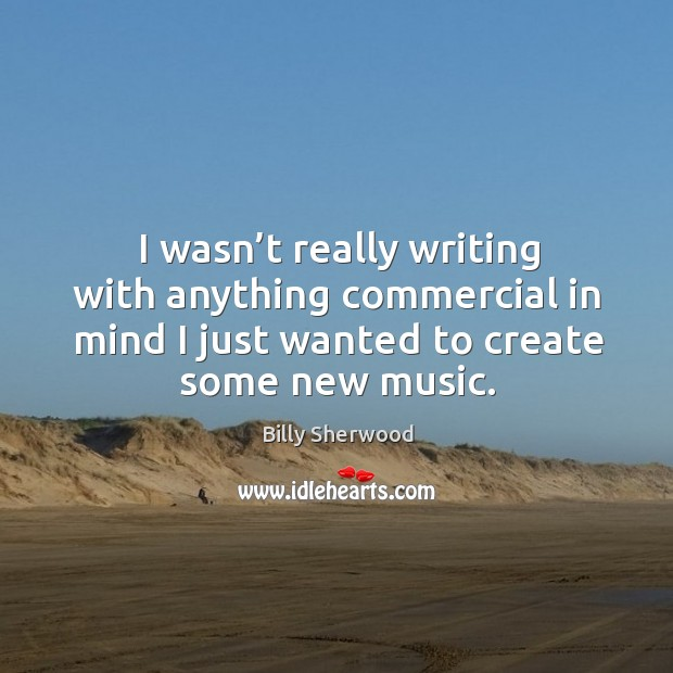 I wasn't really writing with anything commercial in mind I just wanted to create some new music. Billy Sherwood Picture Quote