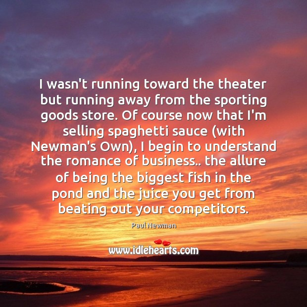 I wasn't running toward the theater but running away from the sporting Paul Newman Picture Quote