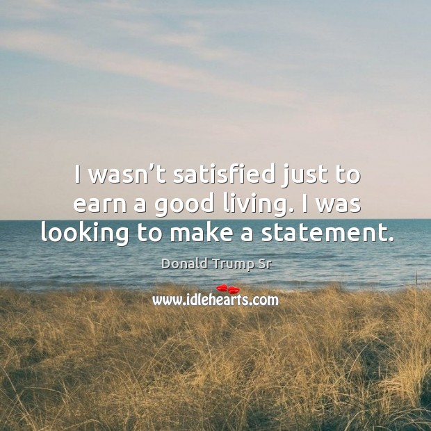 I wasn't satisfied just to earn a good living. I was looking to make a statement. Image
