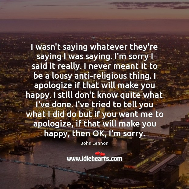 John Lennon Picture Quote image saying: I wasn't saying whatever they're saying I was saying. I'm sorry I