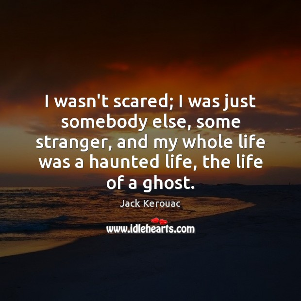 I wasn't scared; I was just somebody else, some stranger, and my Image