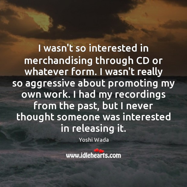 Image, I wasn't so interested in merchandising through CD or whatever form. I