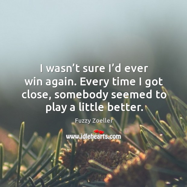 I wasn't sure I'd ever win again. Every time I got close, somebody seemed to play a little better. Image