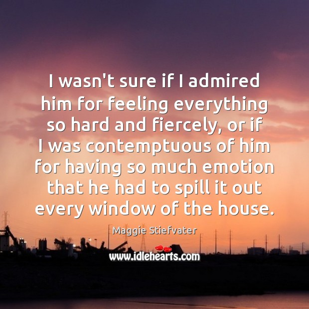 I wasn't sure if I admired him for feeling everything so hard Maggie Stiefvater Picture Quote