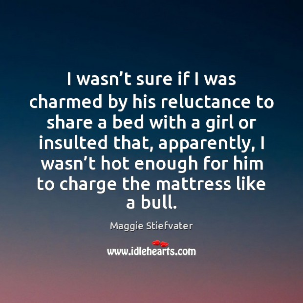 I wasn't sure if I was charmed by his reluctance to Maggie Stiefvater Picture Quote