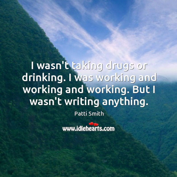 I wasn't taking drugs or drinking. I was working and working and Image