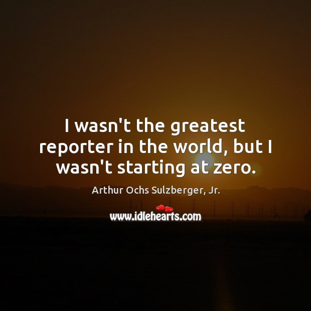 Image, I wasn't the greatest reporter in the world, but I wasn't starting at zero.