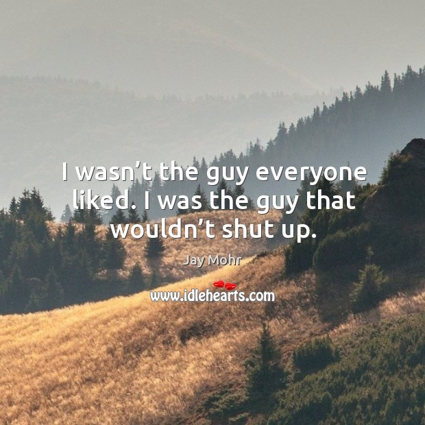 I wasn't the guy everyone liked. I was the guy that wouldn't shut up. Image