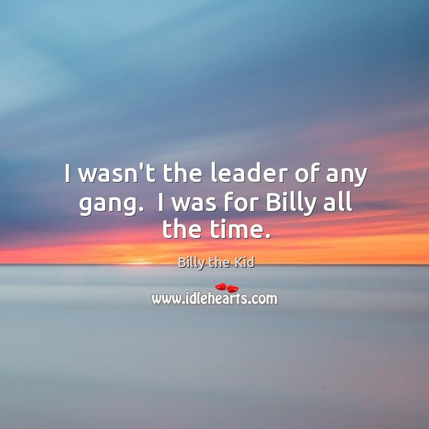 Image, I wasn't the leader of any gang.  I was for Billy all the time.