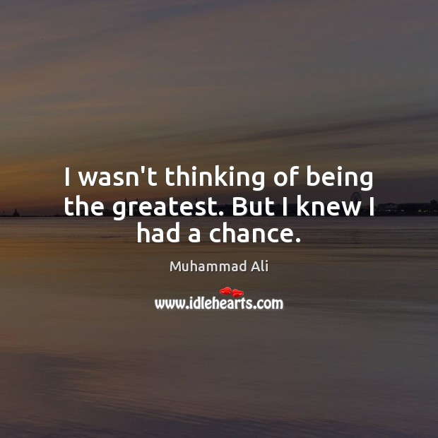 I wasn't thinking of being the greatest. But I knew I had a chance. Muhammad Ali Picture Quote