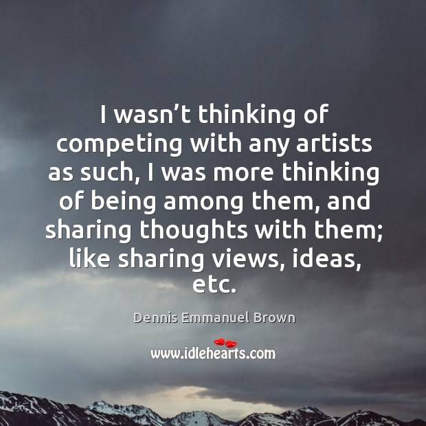 I wasn't thinking of competing with any artists as such, I was more thinking of being among them Dennis Emmanuel Brown Picture Quote