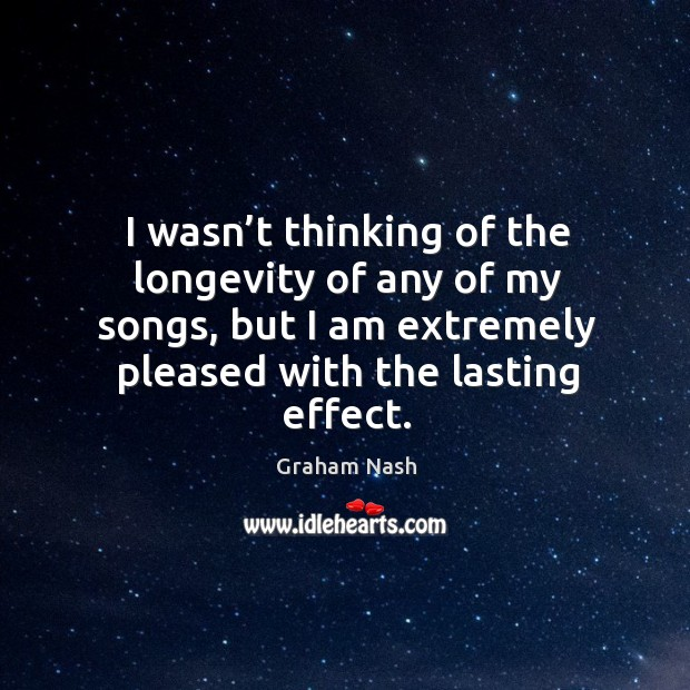 I wasn't thinking of the longevity of any of my songs, but I am extremely pleased with the lasting effect. Image