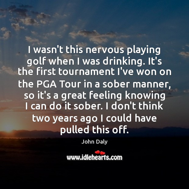 I wasn't this nervous playing golf when I was drinking. It's the Image