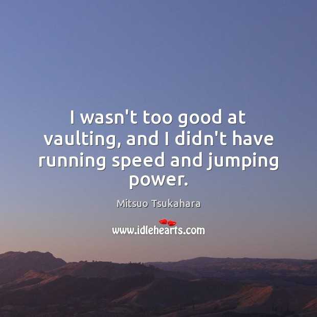 I wasn't too good at vaulting, and I didn't have running speed and jumping power. Image