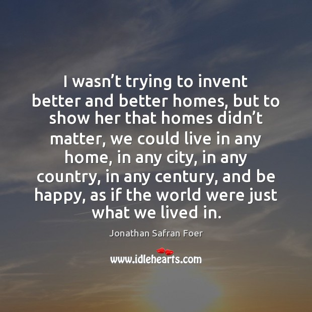 I wasn't trying to invent better and better homes, but to Image