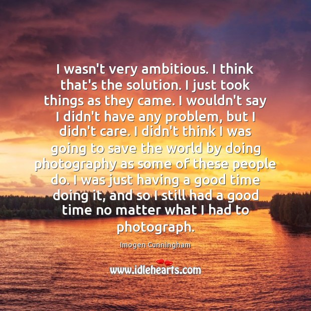 I wasn't very ambitious. I think that's the solution. I just took Imogen Cunningham Picture Quote