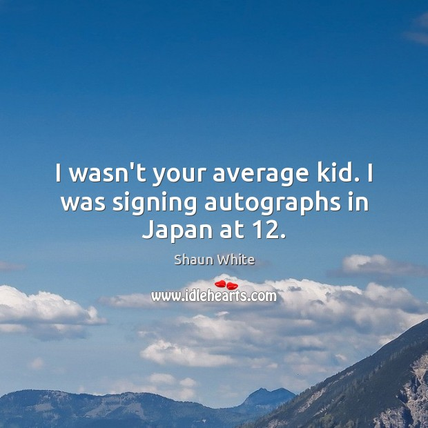 Image, I wasn't your average kid. I was signing autographs in Japan at 12.