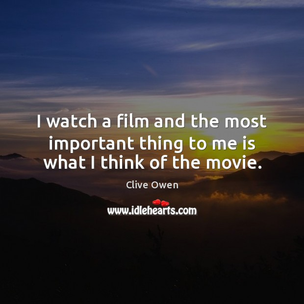 I watch a film and the most important thing to me is what I think of the movie. Clive Owen Picture Quote