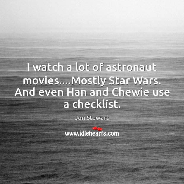 I watch a lot of astronaut movies….Mostly Star Wars. And even Jon Stewart Picture Quote
