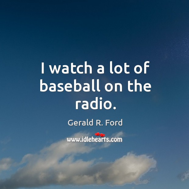 Image, I watch a lot of baseball on the radio.