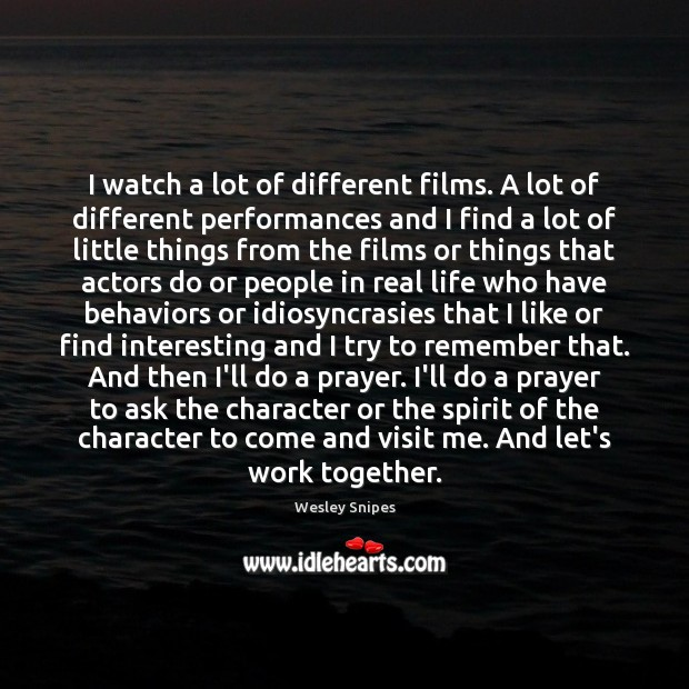 I watch a lot of different films. A lot of different performances Wesley Snipes Picture Quote