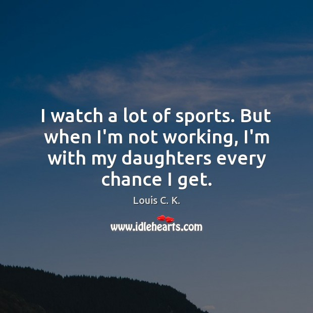 I watch a lot of sports. But when I'm not working, I'm Louis C. K. Picture Quote
