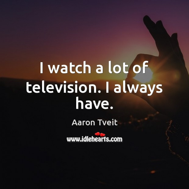 Image, I watch a lot of television. I always have.