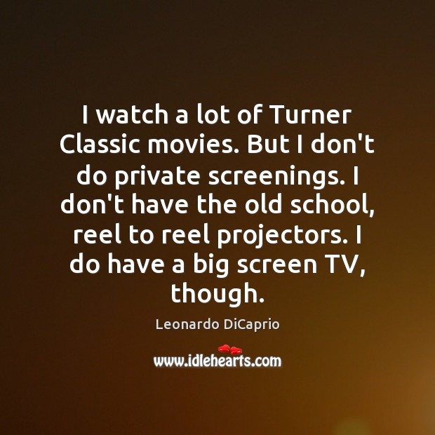 I watch a lot of Turner Classic movies. But I don't do Leonardo DiCaprio Picture Quote