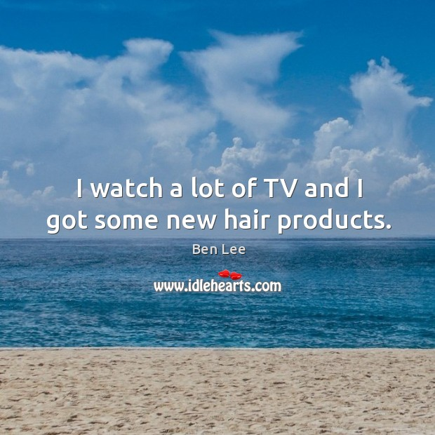 I watch a lot of TV and I got some new hair products. Ben Lee Picture Quote